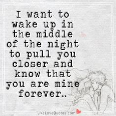 I want to wake up in the middle of the night to pull you closer and know that you are mine forever. Perfect Love Quotes, Love Quotes For Her, Romantic Love Quotes, Good Life Quotes, Smile Quotes, Quotes For Him, Be Yourself Quotes, Best Quotes, Qoutes