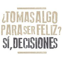 ¿Tomas algo para ser feliz? Sí, decisiones. Piensa positivo