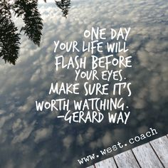 INSPIRATION - EILEEN WEST LIFE COACH | One day your life will flash before your eyes. Make sure it's worth watching. - Gerard Way | Life Coach, Eileen West Life Coach, inspiration, inspirational quotes, motivation, motivational quotes, quotes, daily quotes, self improvement, personal growth, live your best life, freedom, gerard way, gerard way quotes