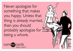 """""""Never apologize for something that makes you happy. Unless that thing is already married, then you should probably apologize for being a whore."""""""