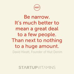 Be narrow. It's much better to mean a great deal to a few people. Than next to nothing to a huge amount. -David Hieatt is the Founder of Hiut Denim