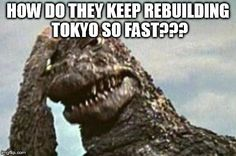 Godzilla - Absolutely love it. Hey - maybe that's why the Big One keeps coming back! If they left the city alone and didn't rebuild they might never see him again!