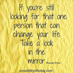 Look in the mirror - take #responsibility . #Change your #life . Be that one person . #Help #yourself! #quote #inspiration