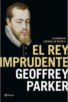 El rey imprudente : la biografía esencial de Felipe II / Geoffrey Parker ; traducción del inglés de Victoria E. Gordo del Rey ; revisión del autor