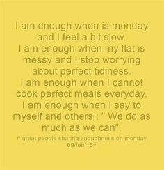 I am enough when is monday and I feel a bit slow. I am enough when my flat is messy and I stop worrying about perfect tidiness. I am enough when I cannot cook perfect meals everyday. I am enough when I say to myself and others :  We do as much as we can.