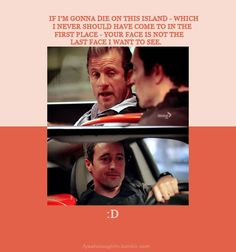 Danno: If I'm gonna die on this island- Which I never should have come to in the first place- Your face is not the last face I want to see. (Steve knows better;)