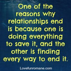 One of the reasons why relationships end is because one is doing everything to save it, and the other is finding every way to end it.