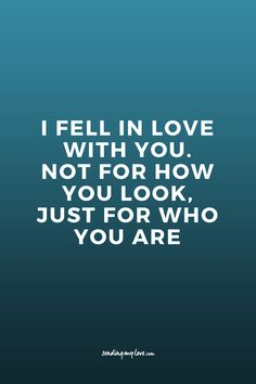 I fell in love with you. Not for how you look. Just for who you are