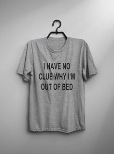 I have no clue why I'm out of bed Funny TShirt Tumblr Shirt Hipster Graphic Tees for Women T Shirts for Teens Teenager Clothes Gifts by LoveMeLoveMyShirts on Etsy https://www.etsy.com/listing/275819440/i-have-no-clue-why-im-out-of-bed-funny
