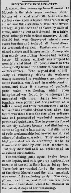 "City Found 360 Feet Below Missouri City, Giant Human Skeleton Found Coal miners in the city of Moberly, Missouri mining a shaft 360 feet deep, broke into a cavern revealing ""a wonderful buried city,"" multiple sources reported in 1885. Incredible..."