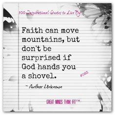 """#Inspiration #Quotes > """"Faith can move mountains, but don't be surprised if God hands you a shovel."""" ~ Author Unknown"""
