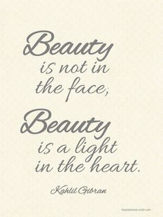 Beauty is not in the face; Beauty is a light in the heart. - Kahlil Gibran