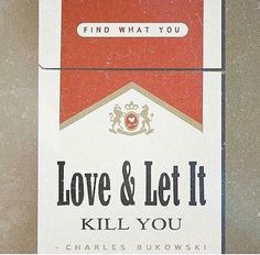 Find what you love and let it kill you. --  Charles Bukowski
