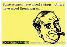 You sure have the mood theme park to yourself!!!! Must be menopause.