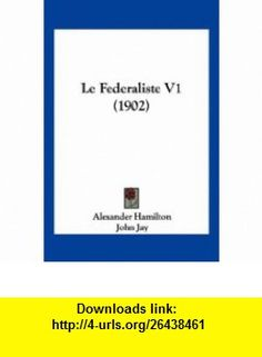 Le Federaliste V1 (1902) (French Edition) (9781160157162) Alexander Hamilton, John Jay, James Madison , ISBN-10: 1160157162  , ISBN-13: 978-1160157162 ,  , tutorials , pdf , ebook , torrent , downloads , rapidshare , filesonic , hotfile , megaupload , fileserve