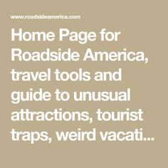 Home Page for Roadside America, travel tools and guide to unusual attractions, tourist traps, weird vacations, and road trips.