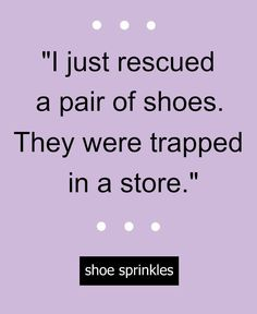 "Funny shoe quote: ""I just rescued a pair of shoes. They were trapped in a store."" #fashionquote"