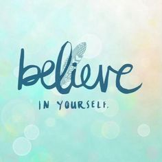 believe in yourself...you are capable of more than you think. stop limiting yourself.