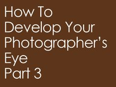 How To Develop Your Photographer's Eye   Part 3