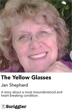 The Yellow Glasses by Jan Shephard https://scriggler.com/detailPost/story/55940 A story about a most misunderstood and heart breaking condition.