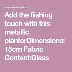 Add the fiishing touch with this metallic Fabric Content:Glass Potted Plants, Planters, Metallic, Ads, Content, Touch, Flowers, Fabric, Pot Plants