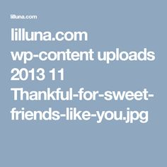 lilluna.com wp-content uploads 2013 11 Thankful-for-sweet-friends-like-you.jpg