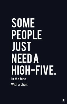 Some people just need a high-five. In the face. With a chair.