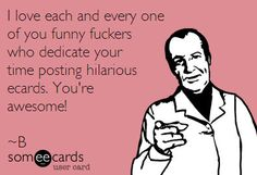 I love each and every one of you funny fuckers who dedicate your time posting hilarious ecards. You're awesome *yes, you are*