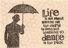 Life is not about wanting for the storm to pass but learning to Dance in the rain.