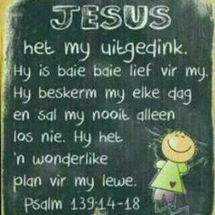 Jesus het my uitgedink. HY is baie lief vir my. HY beskerm my elke dag en sal my nooit alleen los nie.n wonderlike plan vir my lewe. Verses For Kids, Quotes For Kids, Prayer Verses, Bible Verses, Faith Quotes, Bible Quotes, Psalm 139 14, Afrikaanse Quotes, Special Words