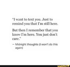 """""""I want to text you. Just m remind you that I'm still here. But then I remember that you know I'm here. You just don't care."""" - Midnight thoughts (I won't do this again) - iFunny :) You Dont Care Quotes, Care About You Quotes, Miss Me Quotes, Talk To Me Quotes, Don't Care Quotes, Like You Quotes, Badass Quotes, Love Yourself Quotes, Real Quotes"""