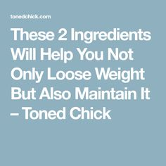 These 2 Ingredients Will Help You Not Only Loose Weight But Also Maintain It – Toned Chick