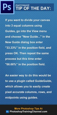"""If you want to divide your canvas into 3 equal columns using Guides, go into the View menu and choose """"New Guide..."""" In the New Guide dialog box enter """"33.33%"""" in the position field, and press OK. Then repeat the same process but this time enter """"66.66%"""" in the position field.An easier way to do this would be to use a plugin called GuideGuide, which allows you to easily create pixel accurate columns, rows, and midpoints using guides."""