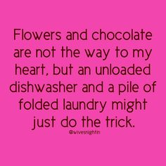 Flowers and chocolate are not the way to my heart, but an unloaded dishwasher and a pile of folded laundry might just do the trick. marriage humor, funny, mom