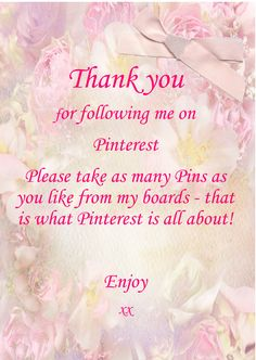 """Thank you for following me on Pinterest. Please take as many Pins as you like from my boards - that is what Pinterest in all about! Enjoy xx""  Welcome to my boards, thanks for stopping by. There are NO PIN LIMITS here. Feel free and like & repin as many as you want. I love to share ;)"