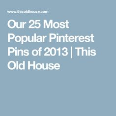 Our 25 Most Popular Pinterest Pins of 2013 | This Old House