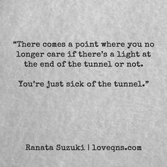 """There comes a point where you no longer care if there's a light at the end of the tunnel or not. You're just sick of the tunnel"" - Ranata Suzuki quote * From Tumblr Blogger: Ranata-Suzuki missing, you, I miss him, lost, tumblr, love, relationship, beautiful, words, quotes, story, quote, sad, breakup, broken heart, heartbroken, loss, loneliness, depression, depressed, unrequited, anxiety, typography, written, writing, writer, poet, poetry, prose, poem"
