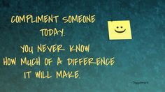 Compliment someone today. You never know how much of a difference it will make. thedailyquotes.com
