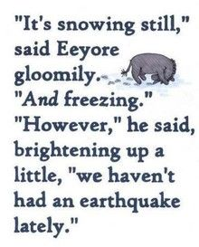 It's snowing still...However, we haven't had an earthquake recently. -Eeyore..he speaks the truth