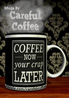 Get your 'Coffee now, your crap later' mug designed by Careful Coffee  #coffee #coffeehumor
