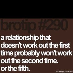 yeah! seriously it's my biggest pet peeve when people keep breaking up and getting back together..