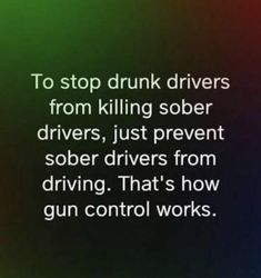 To stop drunk drivers from killing sober drivers, just prevent sober drivers from driving. That's how gun control works. Gun Quotes, Wisdom Quotes, Life Quotes, Great Quotes, Inspirational Quotes, Liberal Logic, Liberal Hypocrisy, Political Quotes, Truth Hurts