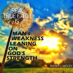 """""""Real true faith is man's weakness leaning on God's strength.""""  - Dwight L. Moody For more Christian and inspirational quotes, please visit www.ChristianQuotes.info #Christianquotes #Dwight-L-Moody-Quotes"""