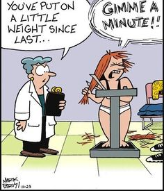 You've put on a little weight since last . . . .