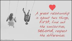 A great relationship is about two things, first, find out the similarities, second, respect the differences