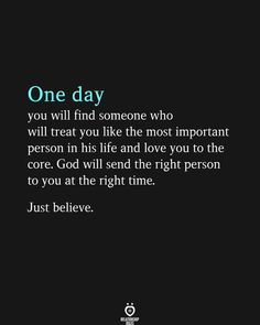 One day you will find someone who will treat you like the most important person in his life and love you to the core. God will send the right person to you at the right time. Just Believe, Wish You Are Here, Love You More, How To Be A Happy Person, That One Person, Learning To Love Yourself, Love Yourself First, Happy Quotes, True Quotes