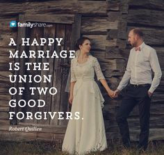 """""""A happy marriage is the union of two good forgivers."""" -Robert Quillen"""
