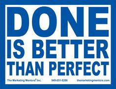 Done is better than perfect.  www.themarketingmentors.com