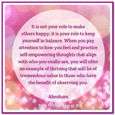 It is not your role to make others happy; it is your role to keep yourself in balance. When you pay attention to how you feel and practice self-empowering thoughts that align with who-you-really-are, you will offer an example of thriving that will be of tremendous value to those who have the benefit of observing you. (For more text click twice then.. See more) Abraham-Hicks Quotes (AHQ2929) #relationship