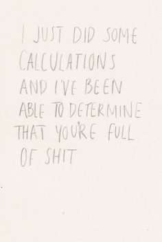 I just did some calculations and I've been able to determine you are full of shit